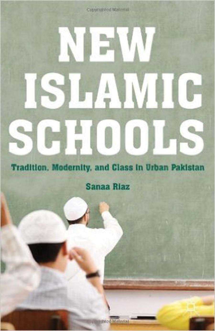 New Islamic Schools: Tradition, Modernity, and Class in Urban Pakistan  By Sanaa Riaz
