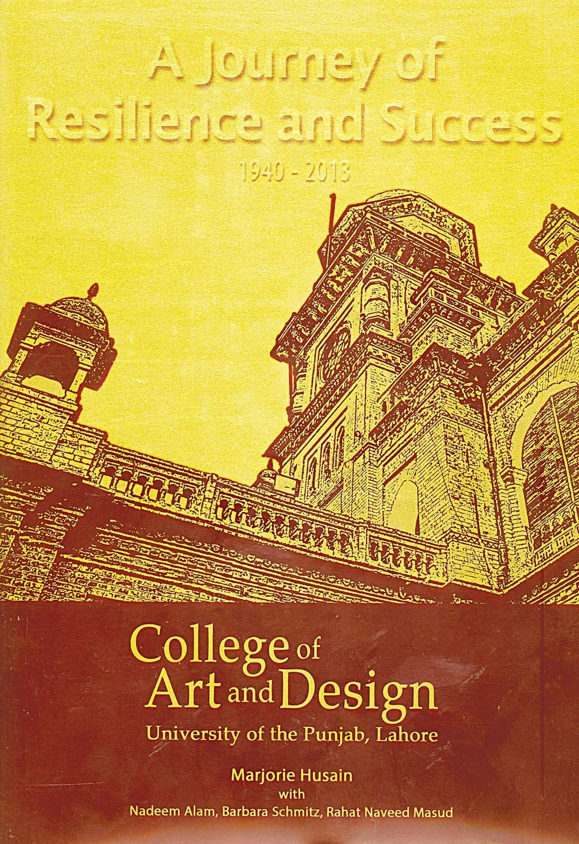 A Journey of Resilience and Success:  College of Art and Design, University  of the Punjab, Lahore  By Marjorie Husain (with Nadeem Alam, Barbara Schmitz, Rahat Naveed Masud)