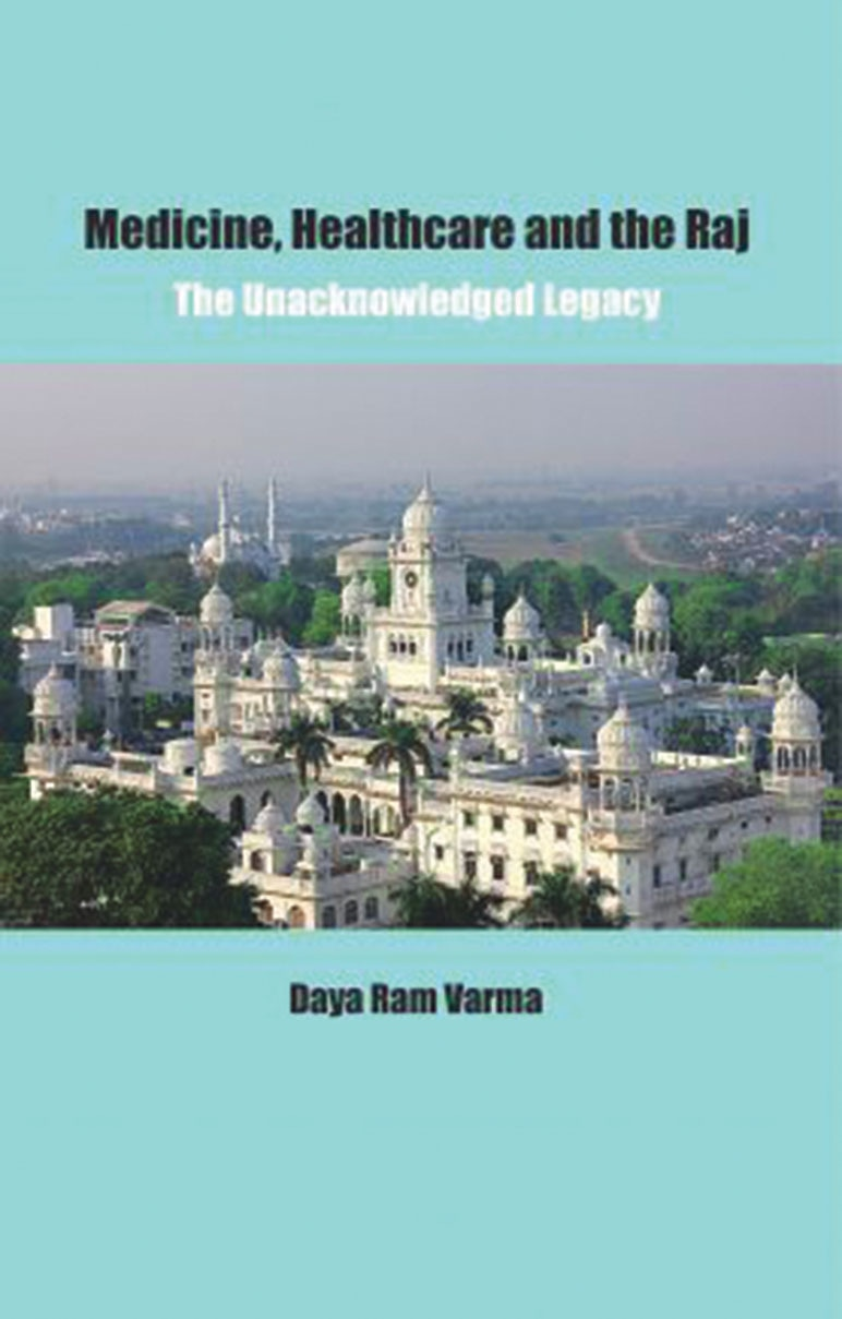 Medicine, Healthcare and the Raj: The UnacknowledgedLegacy  By Daya Ram Varma