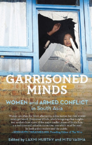 Garrisoned Minds: Women and Armed Conflict in South Asia Edited by Laxmi Murthy and Mitu Varma Speaking Tiger ISBN:978-9386050434 272pp.