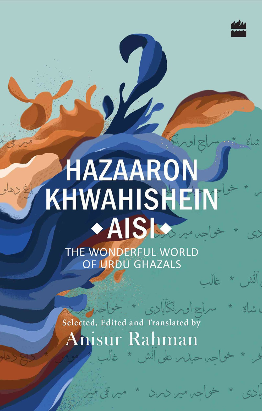 Hazaaron Khwahishein Aisi: The Wonderful World of Urdu Ghazals, selected, edited and translated by Anisur Rahman, published by HarperCollins India.
